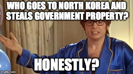 Austin Powers Honestly Meme | WHO GOES TO NORTH KOREA AND STEALS GOVERNMENT PROPERTY? HONESTLY? | image tagged in memes,austin powers honestly,AdviceAnimals | made w/ Imgflip meme maker