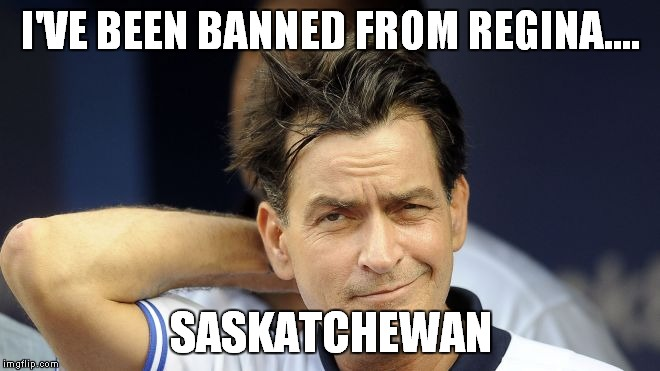 Can you blame them? |  I'VE BEEN BANNED FROM REGINA.... SASKATCHEWAN | image tagged in charlie sheen,1st world canadian problems | made w/ Imgflip meme maker