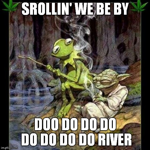 SROLLIN' WE BE BY DOO DO DO DO DO DO DO DO RIVER | made w/ Imgflip meme maker