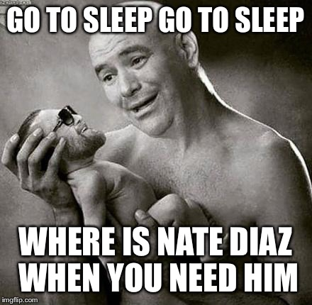 GO TO SLEEP GO TO SLEEP WHERE IS NATE DIAZ WHEN YOU NEED HIM | made w/ Imgflip meme maker