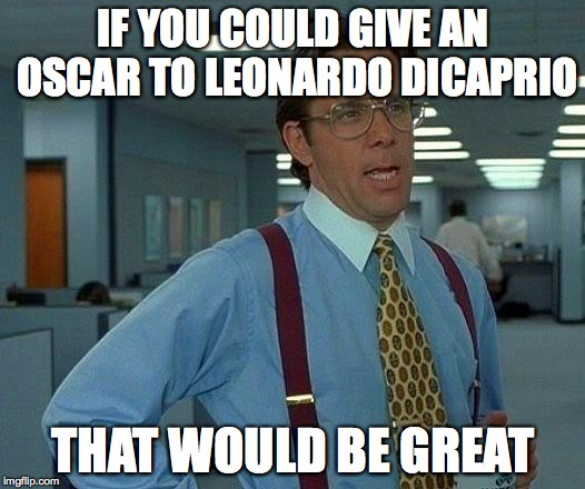 IF YOU COULD GIVE AN OSCAR TO LEONARDO DICAPRIO THAT WOULD BE GREAT | image tagged in memes,that would be great | made w/ Imgflip meme maker