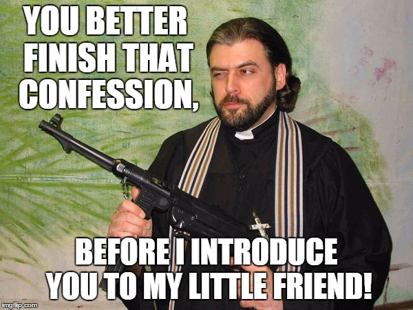 YOU BETTER FINISH THAT CONFESSION, BEFORE I INTRODUCE YOU TO MY LITTLE FRIEND! | made w/ Imgflip meme maker