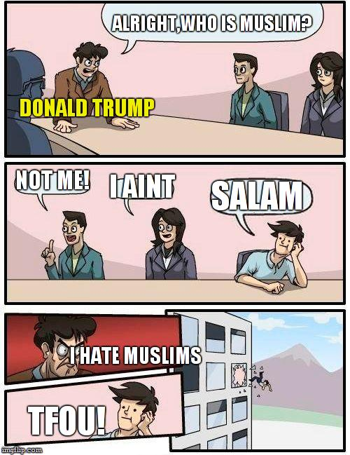 IF DONALD TRUMP WAS ELECTED PRESIDENT |  ALRIGHT,WHO IS MUSLIM? DONALD TRUMP; NOT ME! I AINT; SALAM; I HATE MUSLIMS; TFOU! | image tagged in memes,boardroom meeting suggestion,donald trump,muslims,arabic | made w/ Imgflip meme maker