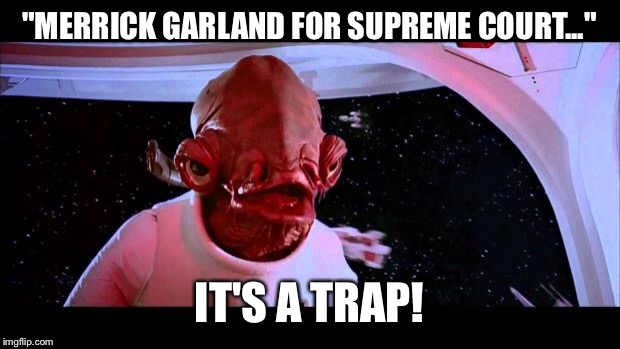 "It's a trap  | ""MERRICK GARLAND FOR SUPREME COURT..."" IT'S A TRAP! 