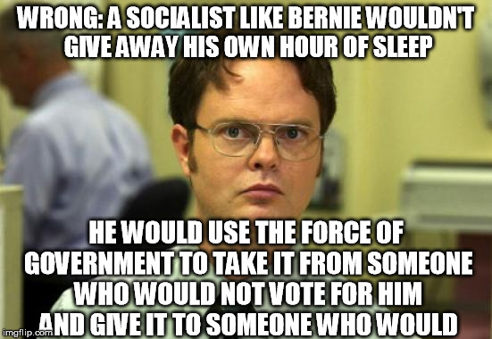 WRONG: A SOCIALIST LIKE BERNIE WOULDN'T GIVE AWAY HIS OWN HOUR OF SLEEP HE WOULD USE THE FORCE OF GOVERNMENT TO TAKE IT FROM SOMEONE WHO WOU | made w/ Imgflip meme maker