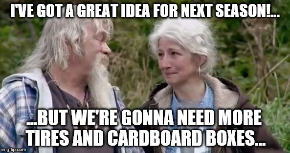 alaskan bush family liars | I'VE GOT A GREAT IDEA FOR NEXT SEASON!... ...BUT WE'RE GONNA NEED MORE TIRES AND CARDBOARD BOXES... | image tagged in alaskan bush family liars | made w/ Imgflip meme maker