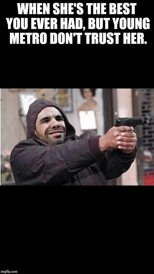 WHEN SHE'S THE BEST YOU EVER HAD, BUT YOUNG METRO DON'T TRUST HER. | image tagged in drake,if young,young metro,metro boomin,champagnepapi | made w/ Imgflip meme maker