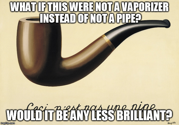 WHAT IF THIS WERE NOT A VAPORIZER INSTEAD OF NOT A PIPE? WOULD IT BE ANY LESS BRILLIANT? | image tagged in magritte,pipes,vapes,vaping,vaporizers,vape life | made w/ Imgflip meme maker
