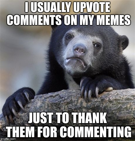Unless they're being a douche | I USUALLY UPVOTE COMMENTS ON MY MEMES JUST TO THANK THEM FOR COMMENTING | image tagged in memes,confession bear | made w/ Imgflip meme maker