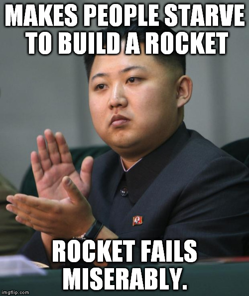 North Korea Best Rocket!... Oh.  | MAKES PEOPLE STARVE TO BUILD A ROCKET ROCKET FAILS MISERABLY. | image tagged in kim jong un,rocket,north korea | made w/ Imgflip meme maker