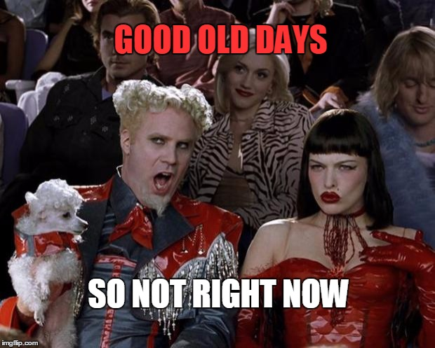 Mugatu So Hot Right Now Meme | GOOD OLD DAYS SO NOT RIGHT NOW | image tagged in memes,mugatu so hot right now | made w/ Imgflip meme maker
