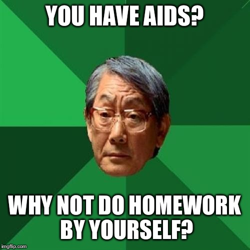 High Expectations Asian Father Meme | YOU HAVE AIDS? WHY NOT DO HOMEWORK BY YOURSELF? | image tagged in memes,high expectations asian father | made w/ Imgflip meme maker