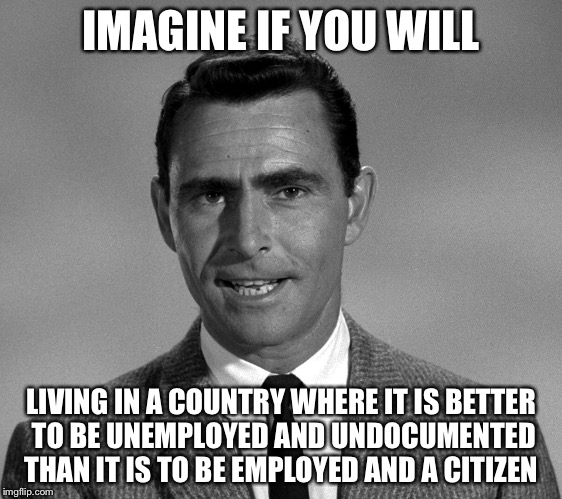 The Twilight Zone | IMAGINE IF YOU WILL LIVING IN A COUNTRY WHERE IT IS BETTER TO BE UNEMPLOYED AND UNDOCUMENTED THAN IT IS TO BE EMPLOYED AND A CITIZEN | image tagged in rod serling,twilight zone,funny memes | made w/ Imgflip meme maker