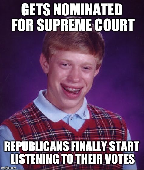 Bad Luck Brian Meme | GETS NOMINATED FOR SUPREME COURT REPUBLICANS FINALLY START LISTENING TO THEIR VOTES | image tagged in memes,bad luck brian | made w/ Imgflip meme maker