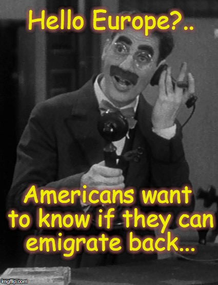 Groucho on the phone | Hello Europe?.. Americans want to know if they can emigrate back... | image tagged in groucho on the phone | made w/ Imgflip meme maker