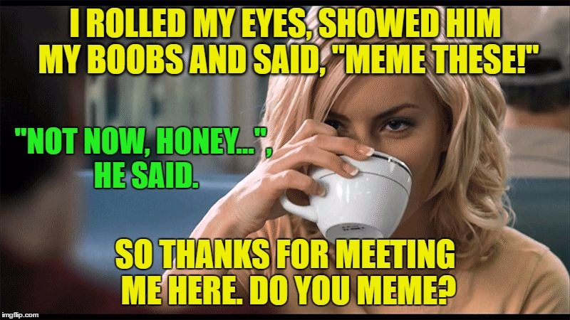 "woman with coffee cup | I ROLLED MY EYES, SHOWED HIM MY BOOBS AND SAID, ""MEME THESE!"" SO THANKS FOR MEETING ME HERE. DO YOU MEME? ""NOT NOW, HONEY..."", HE SAID. 