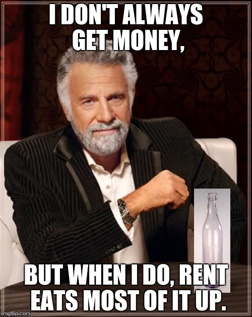 The Most Responsible Man in the World | I DON'T ALWAYS GET MONEY, BUT WHEN I DO, RENT EATS MOST OF IT UP. | image tagged in funny,memes,the most interesting man in the world,money,poor,responsibility | made w/ Imgflip meme maker