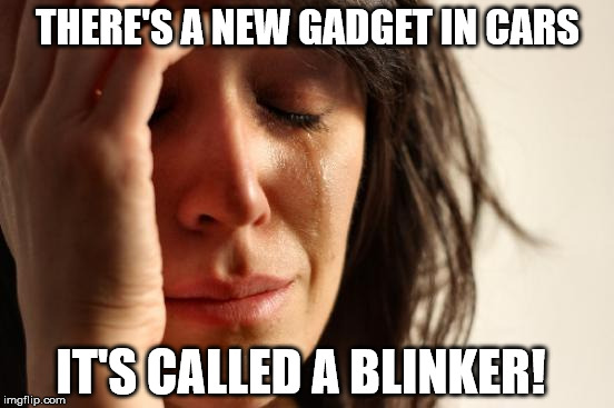 First World Problems | THERE'S A NEW GADGET IN CARS IT'S CALLED A BLINKER! | image tagged in memes,first world problems | made w/ Imgflip meme maker