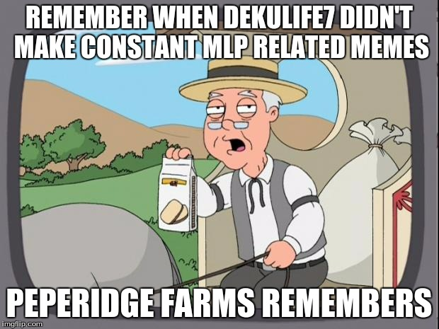 peperidge  |  REMEMBER WHEN DEKULIFE7 DIDN'T MAKE CONSTANT MLP RELATED MEMES; PEPERIDGE FARMS REMEMBERS | image tagged in peperidge | made w/ Imgflip meme maker