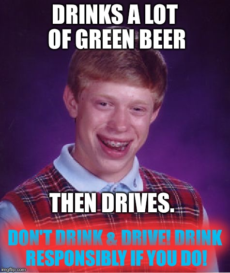 It's ok to drink green beer-but please don't drive! |  DRINKS A LOT OF GREEN BEER; THEN DRIVES. DON'T DRINK & DRIVE! DRINK RESPONSIBLY IF YOU DO! | image tagged in memes,bad luck brian | made w/ Imgflip meme maker