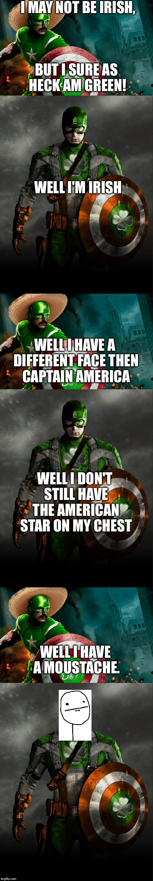 Happy Saint Patrick's day everyone! |  I MAY NOT BE IRISH, BUT I SURE AS HECK AM GREEN! WELL I'M IRISH; WELL I HAVE A DIFFERENT FACE THEN CAPTAIN AMERICA; WELL I DON'T STILL HAVE THE AMERICAN STAR ON MY CHEST; WELL I HAVE A MOUSTACHE. | image tagged in memes,mexico,holidays,ireland,moustache,green | made w/ Imgflip meme maker