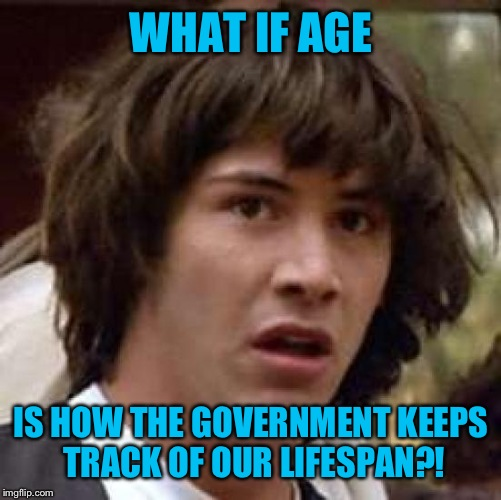 Conspiracy Keanu Meme | WHAT IF AGE IS HOW THE GOVERNMENT KEEPS TRACK OF OUR LIFESPAN?! | image tagged in memes,conspiracy keanu | made w/ Imgflip meme maker