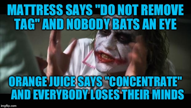 "And everybody loses their minds Meme | MATTRESS SAYS ""DO NOT REMOVE TAG"" AND NOBODY BATS AN EYE ORANGE JUICE SAYS ""CONCENTRATE""  AND EVERYBODY LOSES THEIR MINDS 