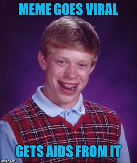 Bad Luck Brian Meme | MEME GOES VIRAL GETS AIDS FROM IT | image tagged in memes,bad luck brian | made w/ Imgflip meme maker