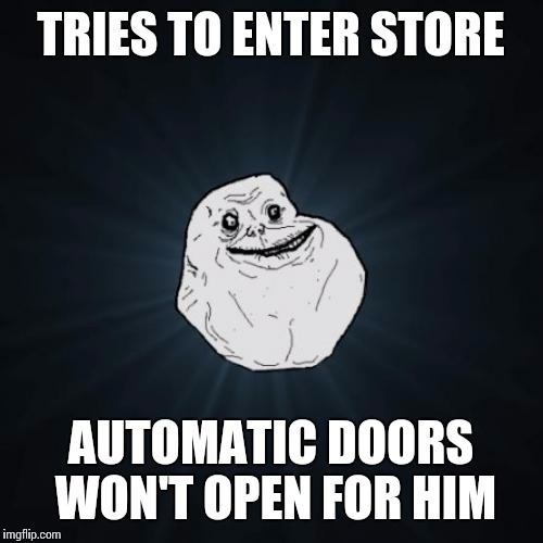 Forever Alone Meme | TRIES TO ENTER STORE AUTOMATIC DOORS WON'T OPEN FOR HIM | image tagged in memes,forever alone | made w/ Imgflip meme maker