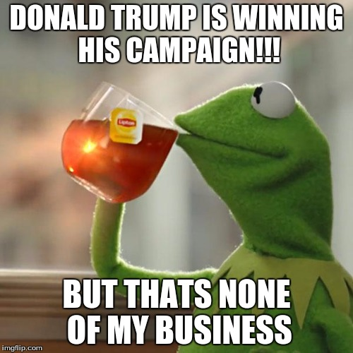 But Thats None Of My Business Meme | DONALD TRUMP IS WINNING HIS CAMPAIGN!!! BUT THATS NONE OF MY BUSINESS | image tagged in memes,but thats none of my business,kermit the frog | made w/ Imgflip meme maker