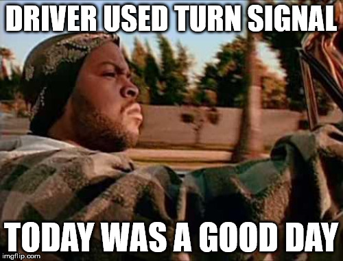 DRIVER USED TURN SIGNAL TODAY WAS A GOOD DAY | made w/ Imgflip meme maker