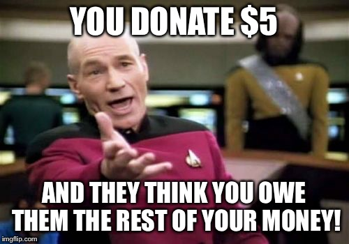 Picard Wtf Meme | YOU DONATE $5 AND THEY THINK YOU OWE THEM THE REST OF YOUR MONEY! | image tagged in memes,picard wtf | made w/ Imgflip meme maker