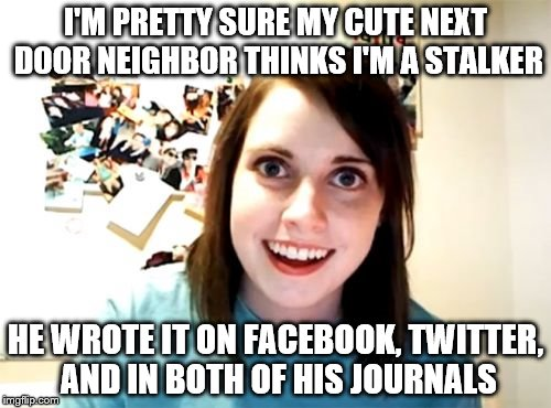 Stalker |  I'M PRETTY SURE MY CUTE NEXT DOOR NEIGHBOR THINKS I'M A STALKER; HE WROTE IT ON FACEBOOK, TWITTER, AND IN BOTH OF HIS JOURNALS | image tagged in memes,overly attached girlfriend,funny memes | made w/ Imgflip meme maker