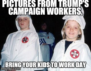 Kool Kid Klan |  PICTURES FROM TRUMP'S CAMPAIGN WORKERS, BRING YOUR KIDS TO WORK DAY | image tagged in memes,kool kid klan | made w/ Imgflip meme maker