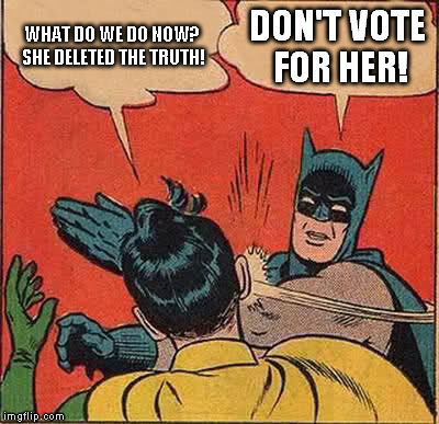 WHAT DO WE DO NOW? SHE DELETED THE TRUTH! DON'T VOTE FOR HER! | image tagged in memes,batman slapping robin | made w/ Imgflip meme maker