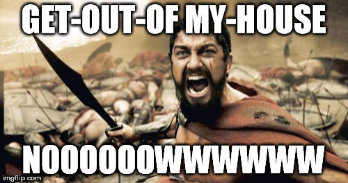 Sparta Leonidas Meme | GET-OUT-OF MY-HOUSE NOOOOOOWWWWWW | image tagged in memes,sparta leonidas | made w/ Imgflip meme maker