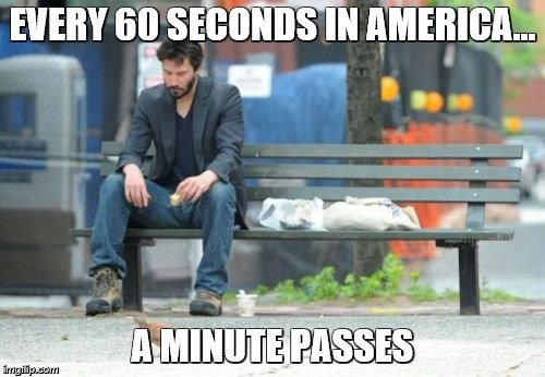 Sometimes we need to face the reality | EVERY 60 SECONDS IN AMERICA... A MINUTE PASSES | image tagged in memes,sad keanu,america,wait a minute,really,captain obvious | made w/ Imgflip meme maker