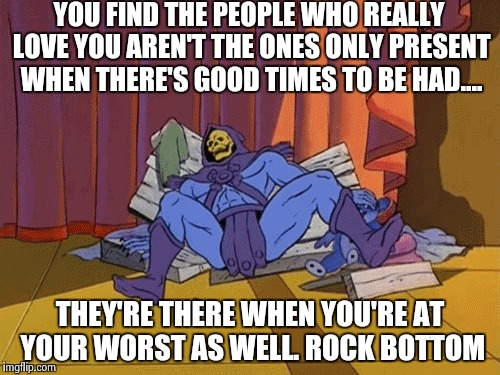 Dem friends ain't loyal | YOU FIND THE PEOPLE WHO REALLY LOVE YOU AREN'T THE ONES ONLY PRESENT WHEN THERE'S GOOD TIMES TO BE HAD.... THEY'RE THERE WHEN YOU'RE AT YOUR | image tagged in skeletor,friends,loyal,memes,inspirational | made w/ Imgflip meme maker