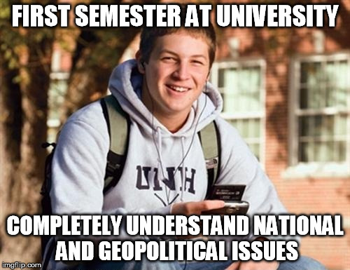 College Freshman |  FIRST SEMESTER AT UNIVERSITY; COMPLETELY UNDERSTAND NATIONAL AND GEOPOLITICAL ISSUES | image tagged in memes,college freshman,AdviceAnimals | made w/ Imgflip meme maker