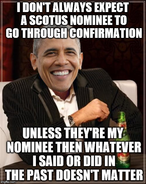 The Most Interesting Man In The World Meme | I DON'T ALWAYS EXPECT A SCOTUS NOMINEE TO GO THROUGH CONFIRMATION UNLESS THEY'RE MY NOMINEE THEN WHATEVER I SAID OR DID IN THE PAST DOESN'T  | image tagged in memes,the most interesting man in the world | made w/ Imgflip meme maker