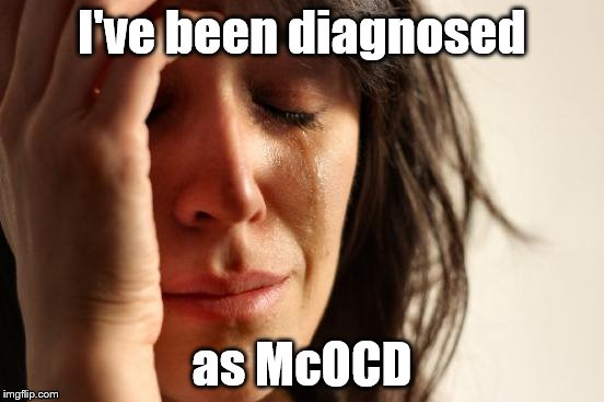 First World Problems Meme | I've been diagnosed as McOCD | image tagged in memes,first world problems | made w/ Imgflip meme maker