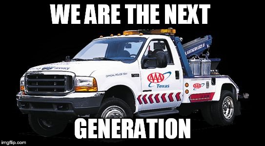 WE ARE THE NEXT GENERATION | image tagged in aaa towtruck | made w/ Imgflip meme maker
