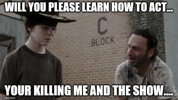 Rick begs for help! | WILL YOU PLEASE LEARN HOW TO ACT... YOUR KILLING ME AND THE SHOW.... | image tagged in walking dead retarded rick,the walking dead,celebrity,cowboy | made w/ Imgflip meme maker