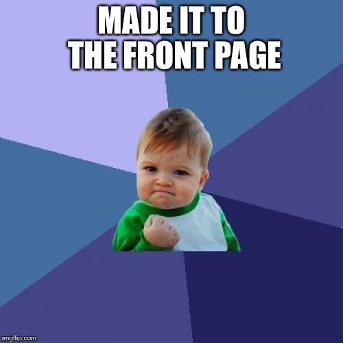 Success Kid Meme | MADE IT TO THE FRONT PAGE | image tagged in memes,success kid | made w/ Imgflip meme maker