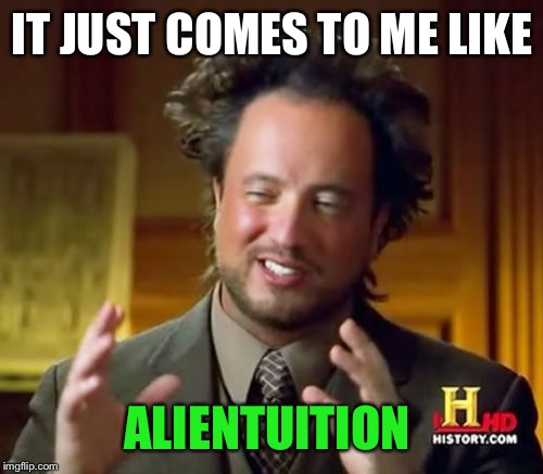 Ancient Aliens Meme | IT JUST COMES TO ME LIKE ALIENTUITION | image tagged in memes,ancient aliens | made w/ Imgflip meme maker