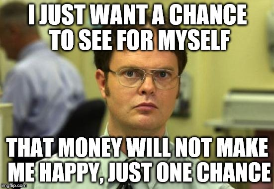 Dwight Schrute Meme | I JUST WANT A CHANCE TO SEE FOR MYSELF THAT MONEY WILL NOT MAKE ME HAPPY, JUST ONE CHANCE | image tagged in memes,dwight schrute | made w/ Imgflip meme maker