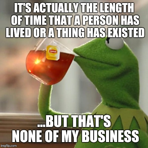 But Thats None Of My Business Meme | IT'S ACTUALLY THE LENGTH OF TIME THAT A PERSON HAS LIVED OR A THING HAS EXISTED ...BUT THAT'S NONE OF MY BUSINESS | image tagged in memes,but thats none of my business,kermit the frog | made w/ Imgflip meme maker