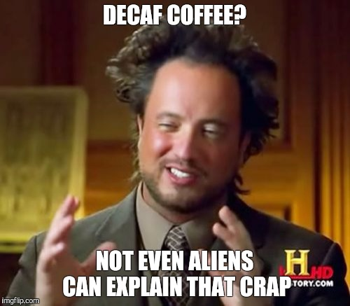 Ancient Aliens Meme |  DECAF COFFEE? NOT EVEN ALIENS CAN EXPLAIN THAT CRAP | image tagged in memes,ancient aliens | made w/ Imgflip meme maker
