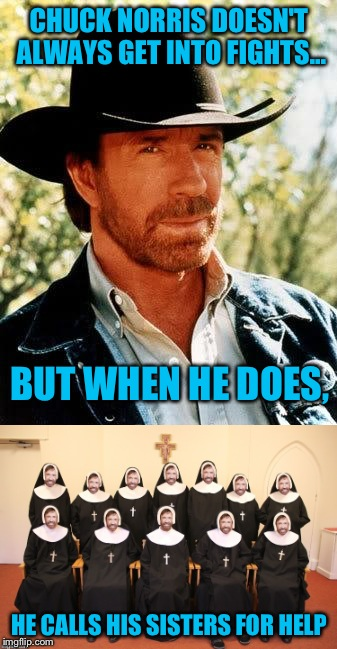 It's a Chuck Norris meme. What else is there to say? | CHUCK NORRIS DOESN'T ALWAYS GET INTO FIGHTS... HE CALLS HIS SISTERS FOR HELP BUT WHEN HE DOES, | image tagged in chuck norris,nun,funny,memes | made w/ Imgflip meme maker