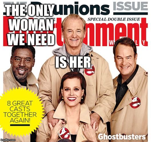 The Real ghostbusters woman | THE ONLY WOMAN WE NEED IS HER | image tagged in old ghostbusters,sigourney weaver,ghostbusters reboot,dan aykroyd - ghostbusters,bill murray ghostbusters | made w/ Imgflip meme maker